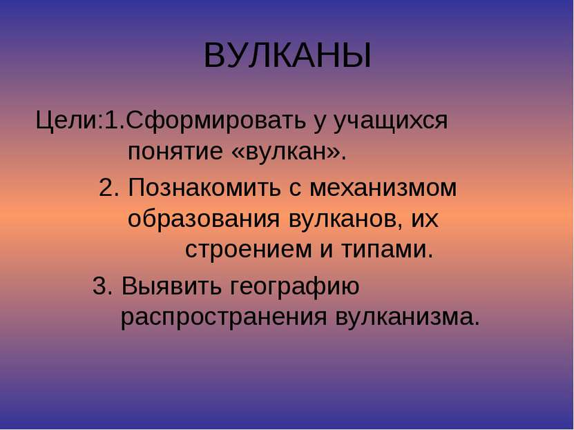 ВУЛКАНЫ Цели:1.Сформировать у учащихся понятие «вулкан». 2. Познакомить с мех...