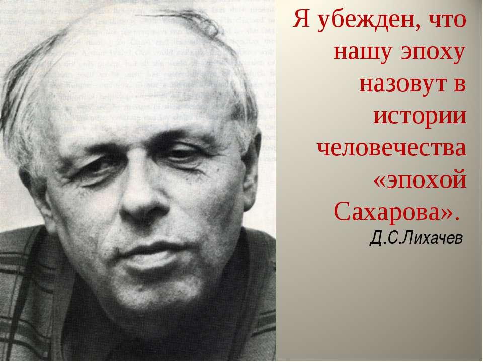 Я убежден, что нашу эпоху назовут в истории человечества «эпохой Сахарова». Д...