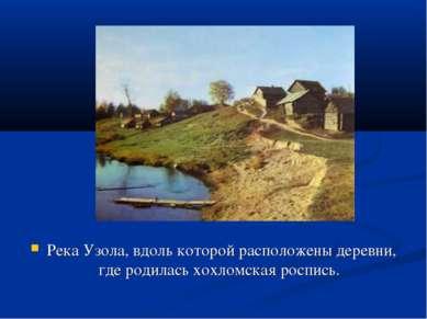 Хохлома Река Узола, вдоль которой расположены деревни, где родилась хохломска...