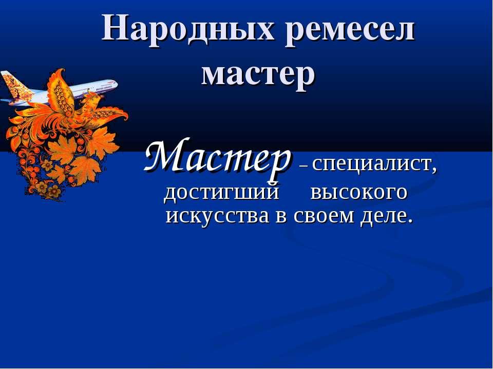 Народных ремесел мастер Мастер – специалист, достигший высокого искусства в с...