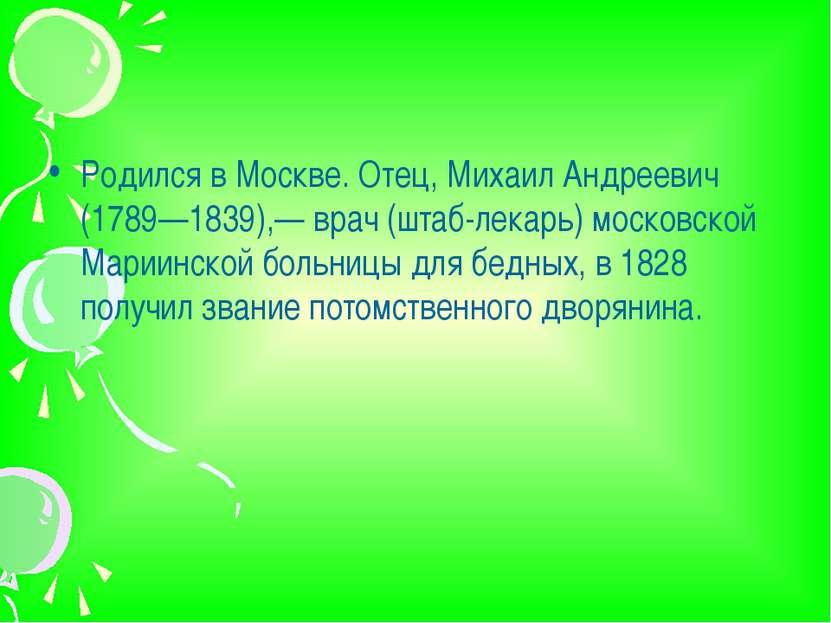 Родился в Москве. Отец, Михаил Андреевич (1789—1839),— врач (штаб-лекарь) мос...