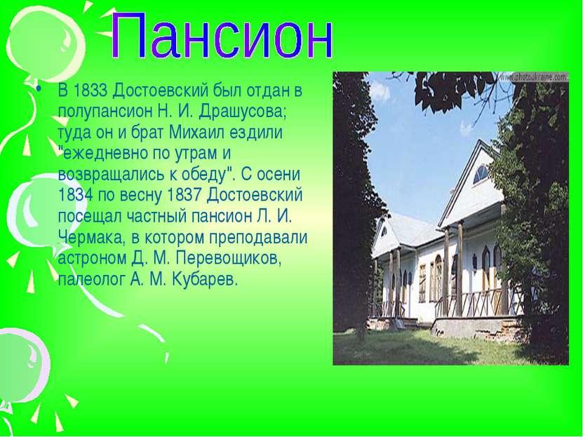 В 1833 Достоевский был отдан в полупансион Н. И. Драшусова; туда он и брат Ми...