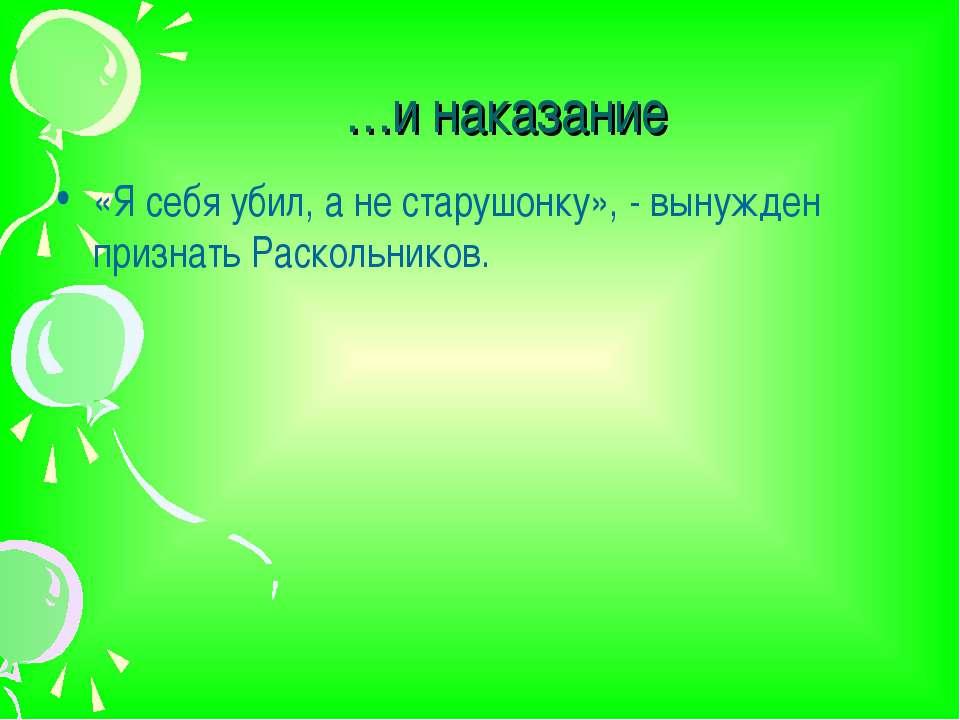 …и наказание «Я себя убил, а не старушонку», - вынужден признать Раскольников.