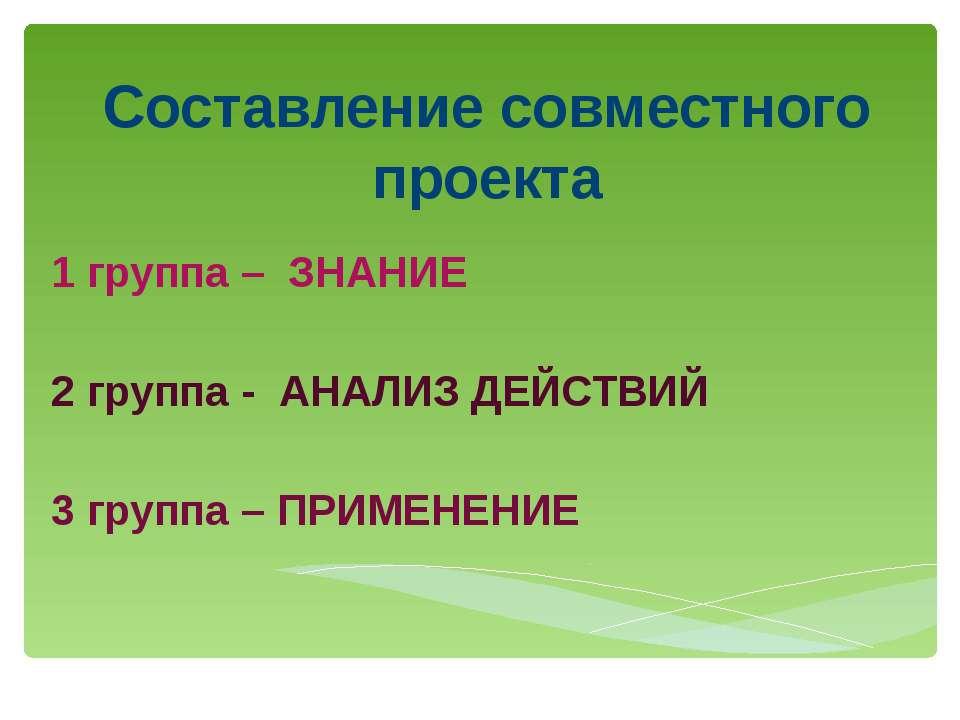 Составление совместного проекта 1 группа – ЗНАНИЕ 2 группа - АНАЛИЗ ДЕЙСТВИЙ ...