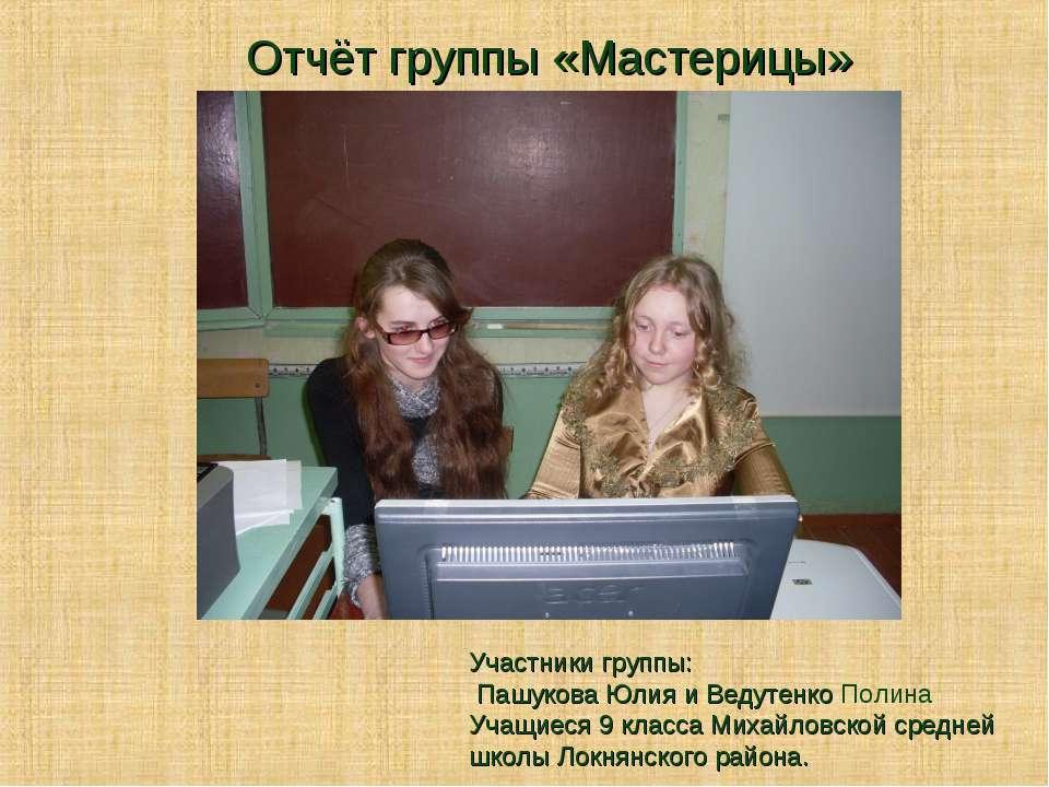 Участники группы: Пашукова Юлия и Ведутенко Полина Учащиеся 9 класса Михайлов...