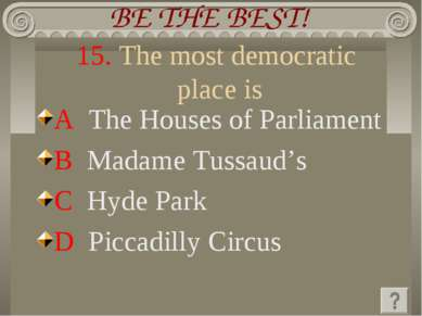 15. The most democratic place is A The Houses of Parliament B Madame Tussaud'...