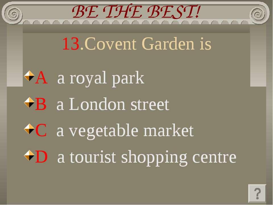 13.Covent Garden is A a royal park B a London street C a vegetable market D a...