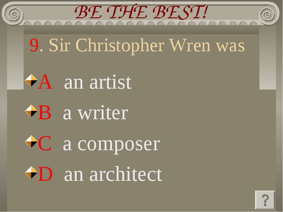 9. Sir Christopher Wren was A an artist B a writer C a composer D an architect
