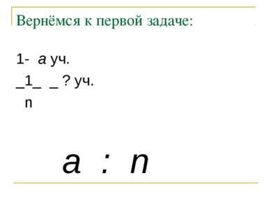 Вернёмся к первой задаче: a : n 1- a уч. _1_ _ ? уч. n