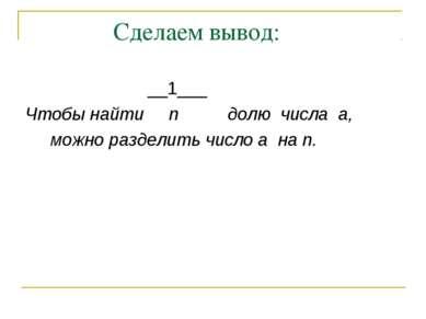 Сделаем вывод: __1___ Чтобы найти n долю числа a, можно разделить число a на n.