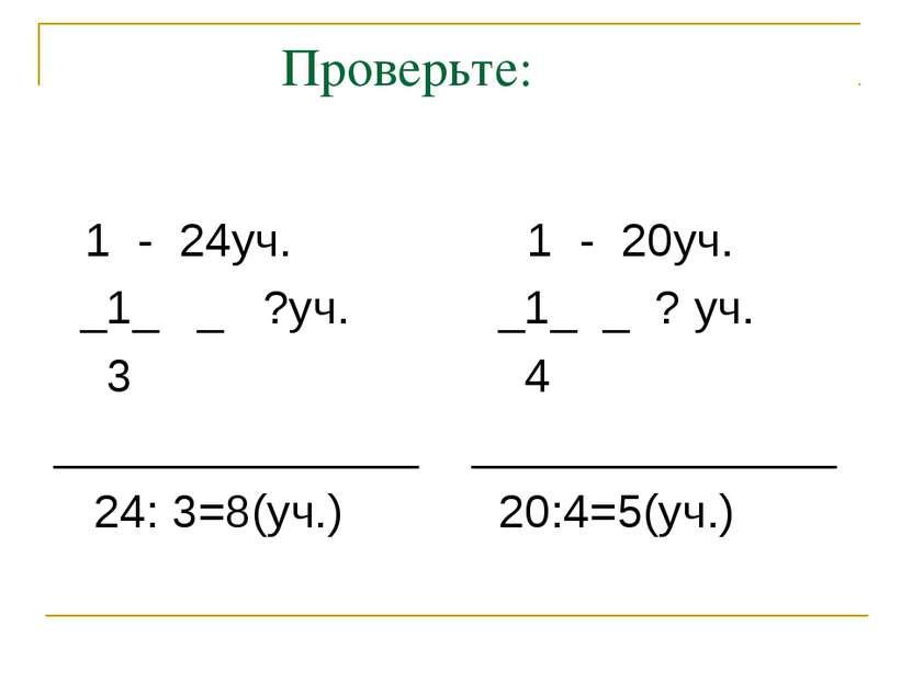 Проверьте: 1 - 24уч. _1_ _ ?уч. 3 ______________ 24: 3=8(уч.) 1 - 20уч. _1_ _...