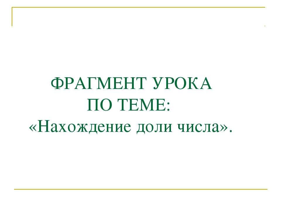 ФРАГМЕНТ УРОКА ПО ТЕМЕ: «Нахождение доли числа».