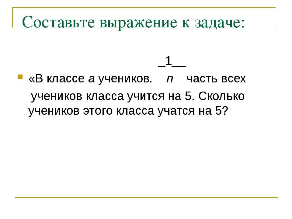 Составьте выражение к задаче: _1__ «В классе a учеников. n часть всех ученико...