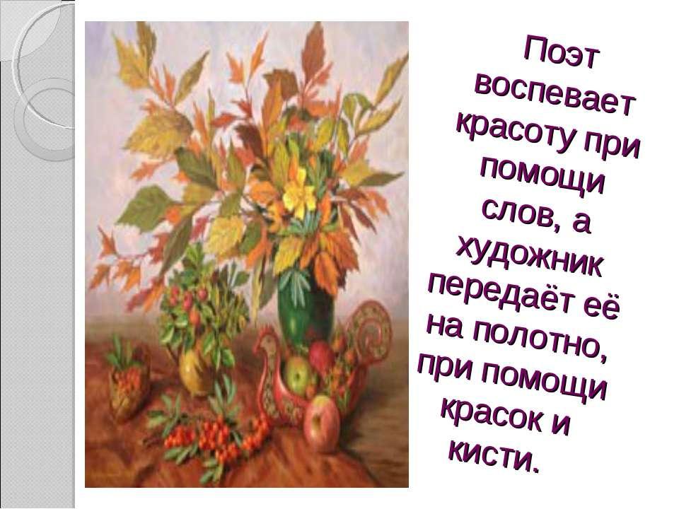 Поэт воспевает красоту при помощи слов, а художник передаёт её на полотно, пр...