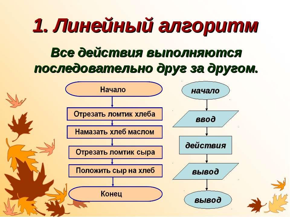 1. Линейный алгоритм Все действия выполняются последовательно друг за другом....