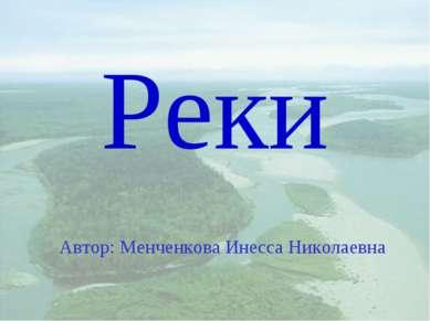 Реки Автор: Менченкова Инесса Николаевна