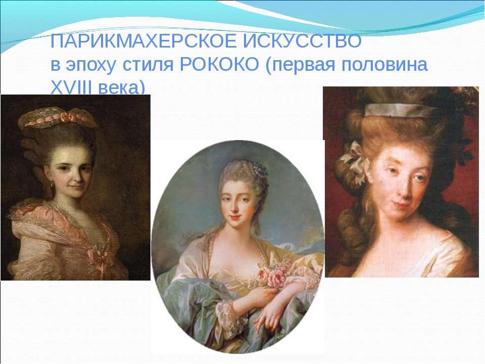 ПАРИКМАХЕРСКОЕ ИСКУССТВО в эпоху стиля РОКОКО (первая половина XVIII века)