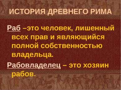 ИСТОРИЯ ДРЕВНЕГО РИМА Раб –это человек, лишенный всех прав и являющийся полно...
