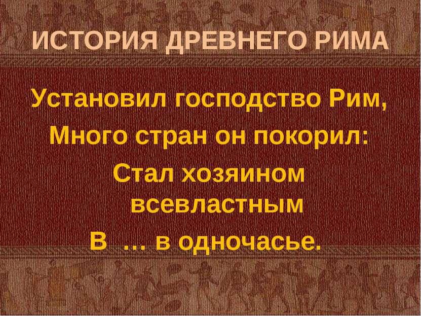 ИСТОРИЯ ДРЕВНЕГО РИМА Установил господство Рим, Много стран он покорил: Стал ...