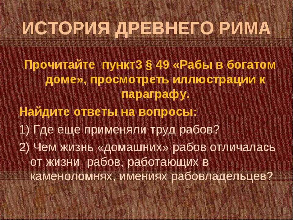 ИСТОРИЯ ДРЕВНЕГО РИМА Прочитайте пункт3 § 49 «Рабы в богатом доме», просмотре...