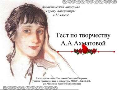 Тест по творчеству А.А.Ахматовой Автор презентации: Печказова Светлана Петров...