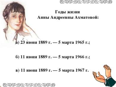 Годы жизни Анны Андреевны Ахматовой: в) 11 июня 1889 г. — 5 марта 1967 г. б) ...