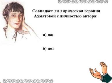 Совпадает ли лирическая героиня Ахматовой с личностью автора: а) да; б) нет