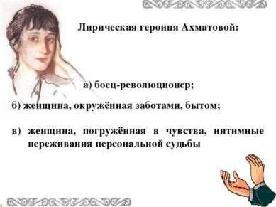 Лирическая героиня Ахматовой: б) женщина, окружённая заботами, бытом; в) женщ...