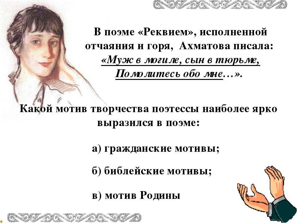 В поэме «Реквием», исполненной отчаяния и горя, Ахматова писала: «Муж в могил...
