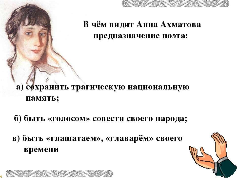 В чём видит Анна Ахматова предназначение поэта: в) быть «глашатаем», «главарё...