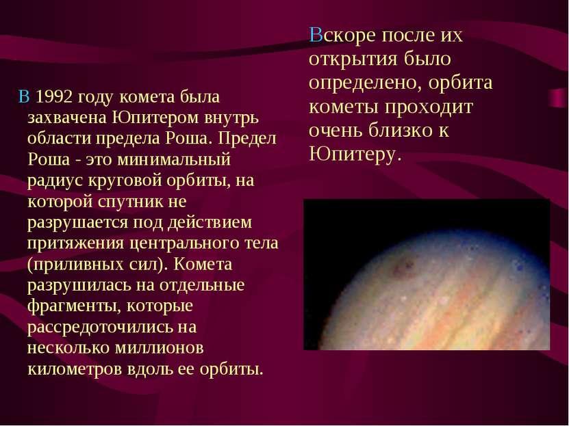 В 1992 году комета была захвачена Юпитером внутрь области предела Роша. ...