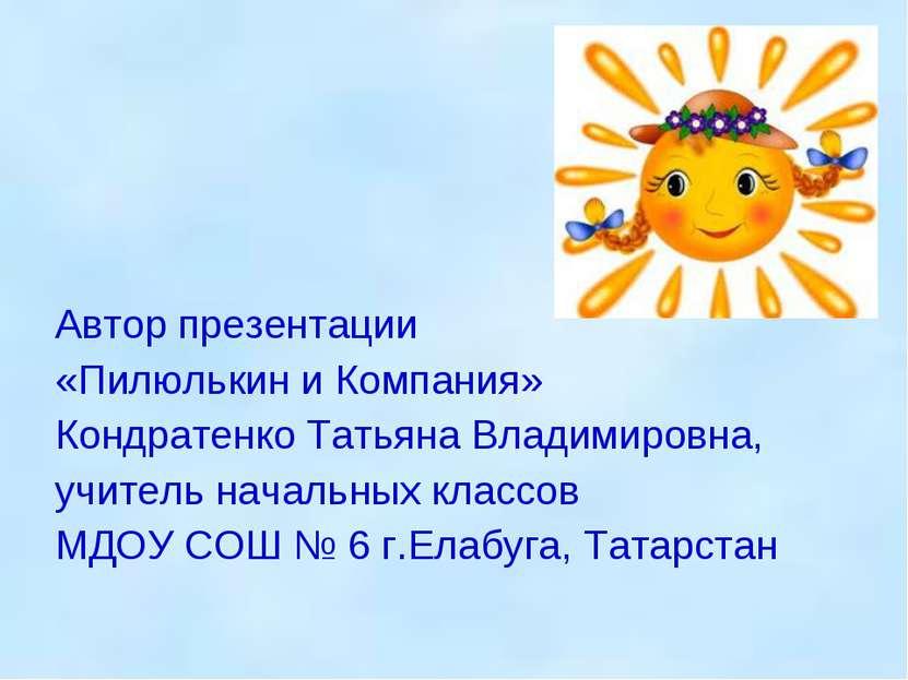 Автор презентации «Пилюлькин и Компания» Кондратенко Татьяна Владимировна, уч...