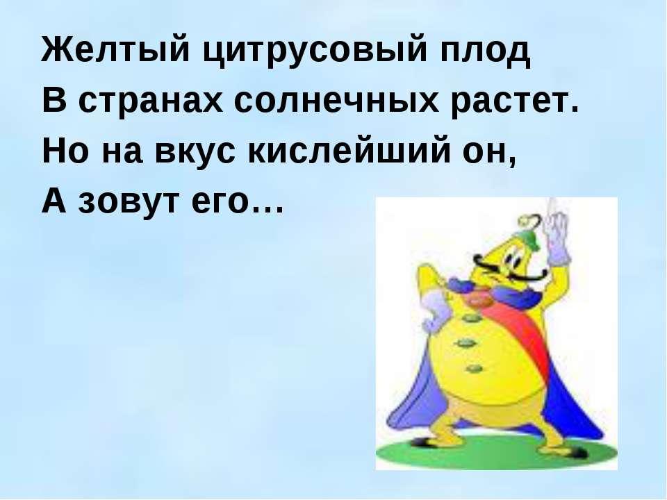 Желтый цитрусовый плод В странах солнечных растет. Но на вкус кислейший он, А...