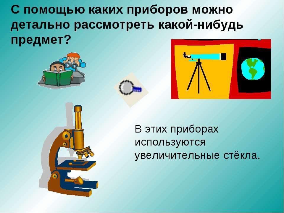 С помощью каких приборов можно детально рассмотреть какой-нибудь предмет? В э...