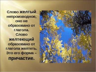 Слово желтый непроизводное, оно не образовано от глагола. Слово желтеющий обр...