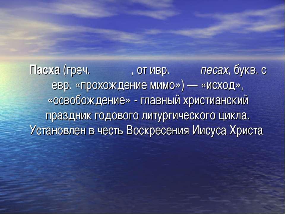 Пасха (греч. πάσχα, от ивр. פסח песах, букв. с евр. «прохождение мимо») — «ис...