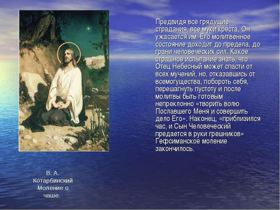 Предвидя все грядущие страдания, все муки креста, Он ужасается им. Его молитв...
