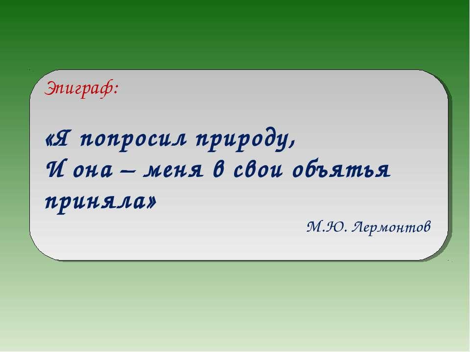 Эпиграф: «Я попросил природу, И она – меня в свои объятья приняла» М.Ю. Лермо...