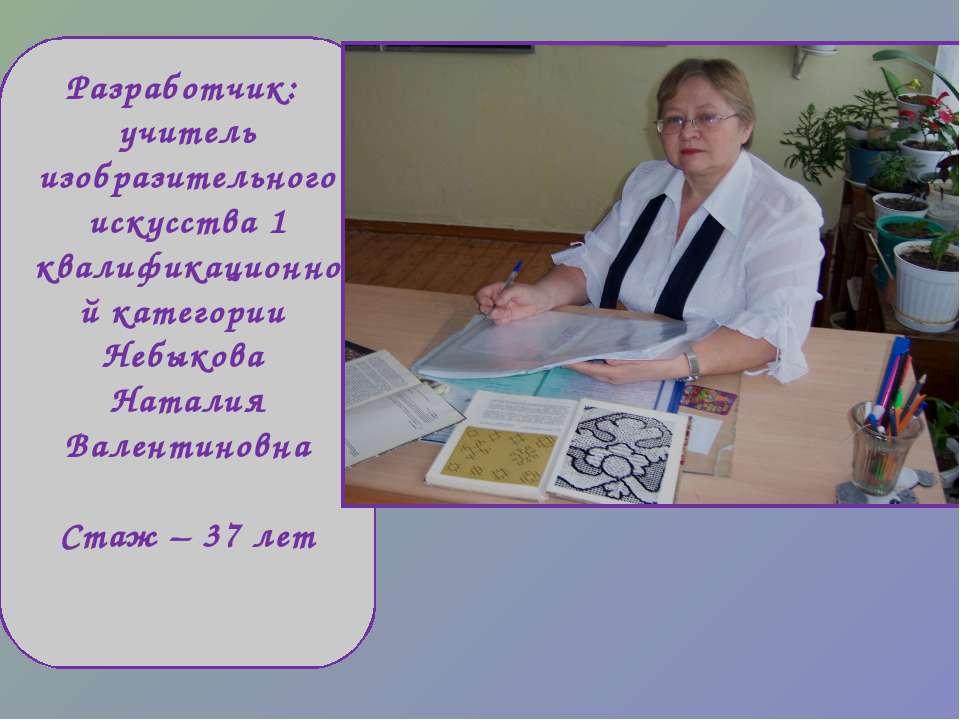 Разработчик: учитель изобразительного искусства 1 квалификационной категории ...