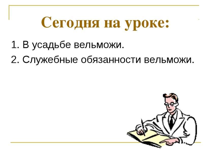 Сегодня на уроке: 1. В усадьбе вельможи. 2. Служебные обязанности вельможи.