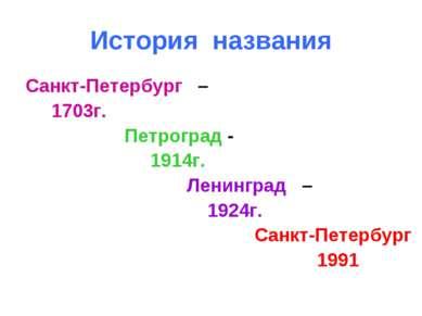 История названия Санкт-Петербург – 1703г. Петроград - 1914г. Ленинград – 1924...