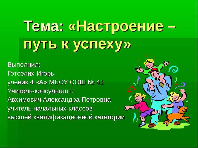 Тема: «Настроение – путь к успеху» Выполнил: Готселих Игорь ученик 4 «А» МБОУ...