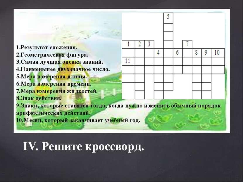 IV. Решите кроссворд. 1.Результат сложения. 2.Геометрическая фигура. 3.Самая ...