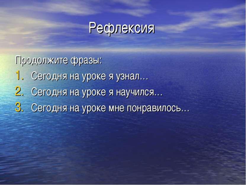 Рефлексия Продолжите фразы: Сегодня на уроке я узнал… Сегодня на уроке я науч...