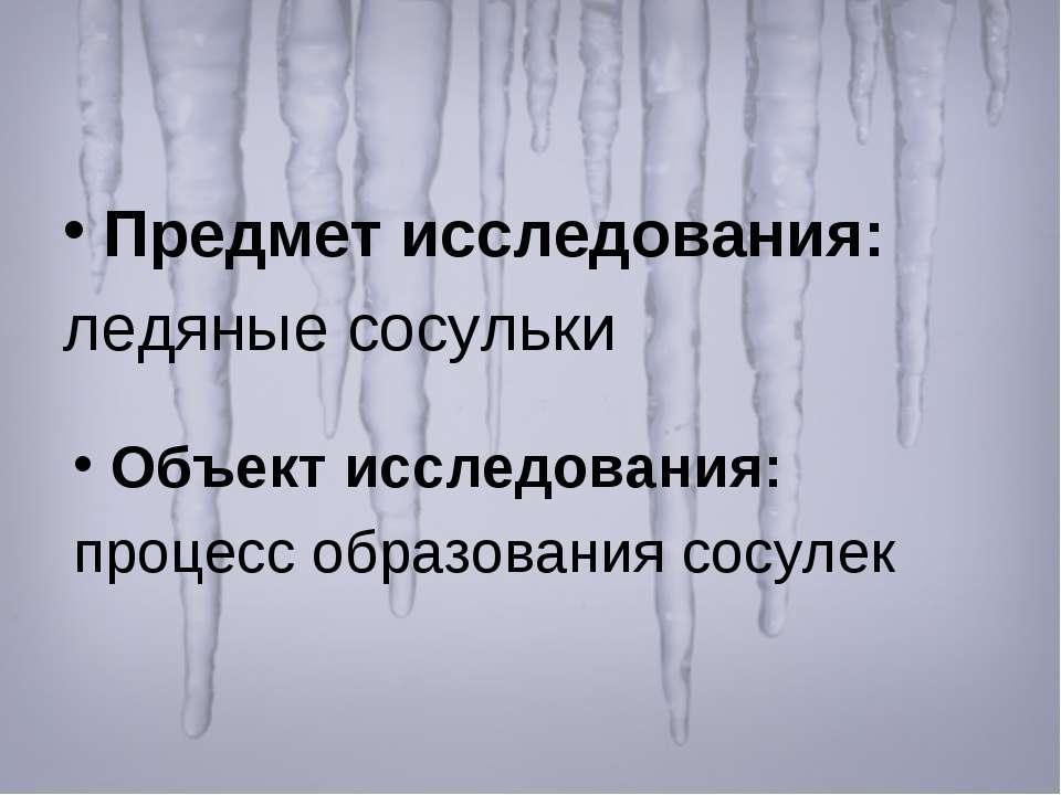 Предмет исследования: ледяные сосульки Объект исследования: процесс образован...