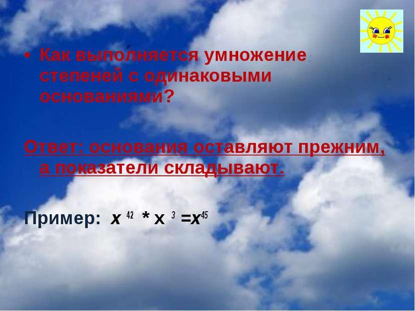 Как выполняется умножение степеней с одинаковыми основаниями? Ответ: основани...