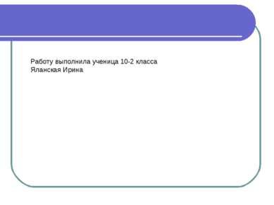 Работу выполнила ученица 10-2 класса Яланская Ирина