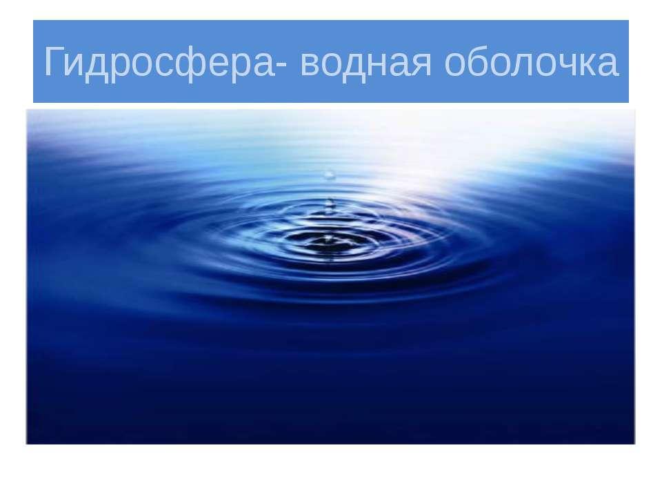 Гидросфера- водная оболочка