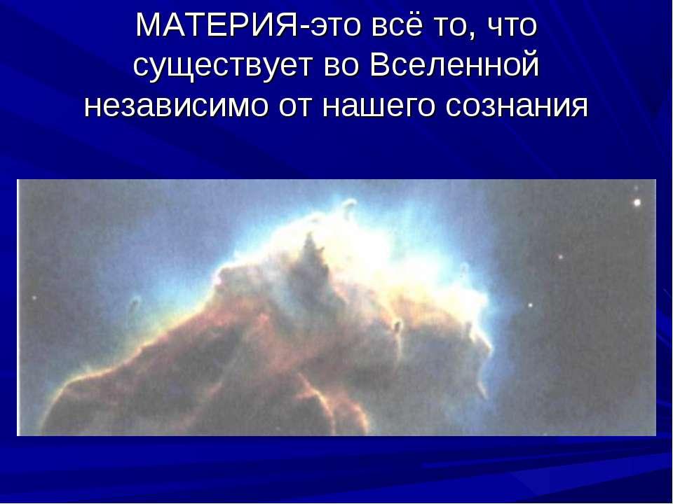 МАТЕРИЯ-это всё то, что существует во Вселенной независимо от нашего сознания