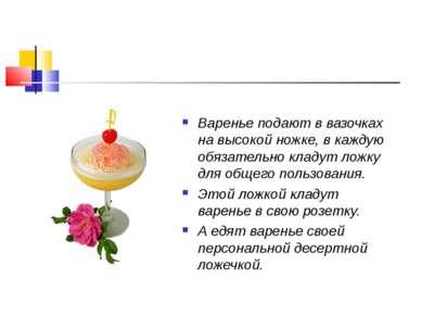 Варенье подают в вазочках на высокой ножке, в каждую обязательно кладут ложку...
